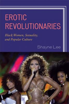 erotic_revolutionaries_black_women_sexuality_and_popular_culture_by_shayne_lee_0761852298